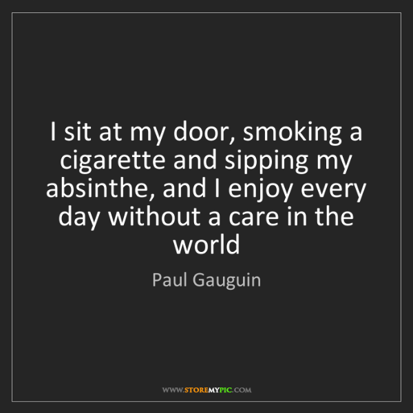 Paul Gauguin: I sit at my door, smoking a cigarette and sipping my...