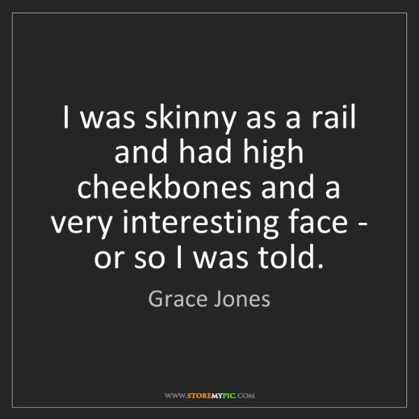 Grace Jones: I was skinny as a rail and had high cheekbones and a...