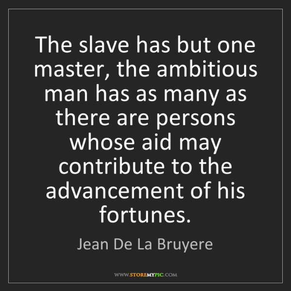 Jean De La Bruyere: The slave has but one master, the ambitious man has as...