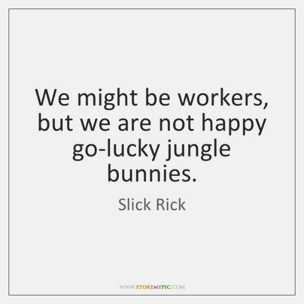 We might be workers, but we are not happy go-lucky jungle bunnies.