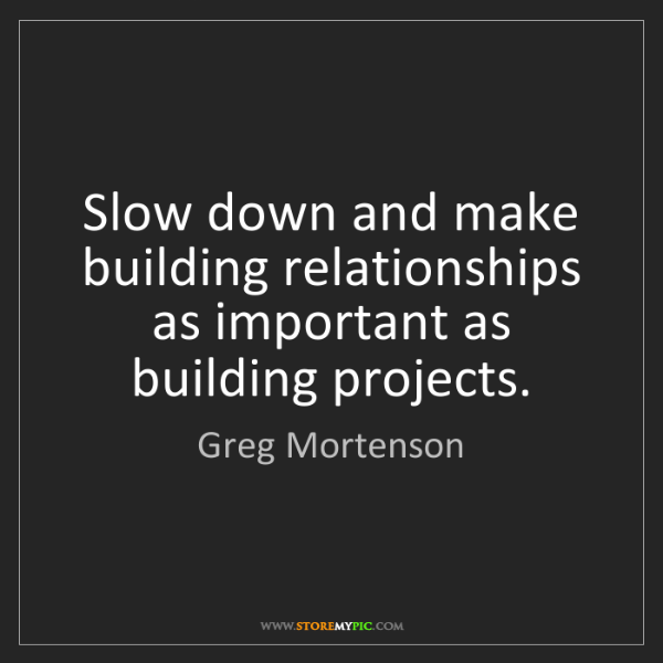 Greg Mortenson: Slow down and make building relationships as important...