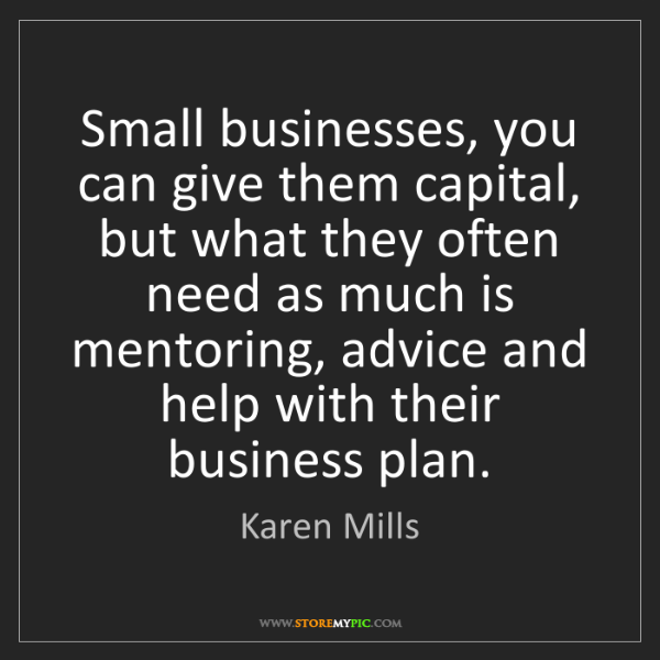 Karen Mills: Small businesses, you can give them capital, but what...