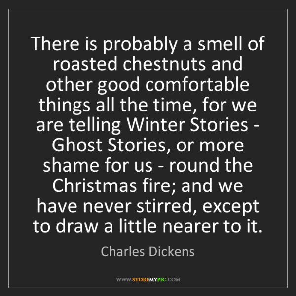 Charles Dickens: There is probably a smell of roasted chestnuts and other...