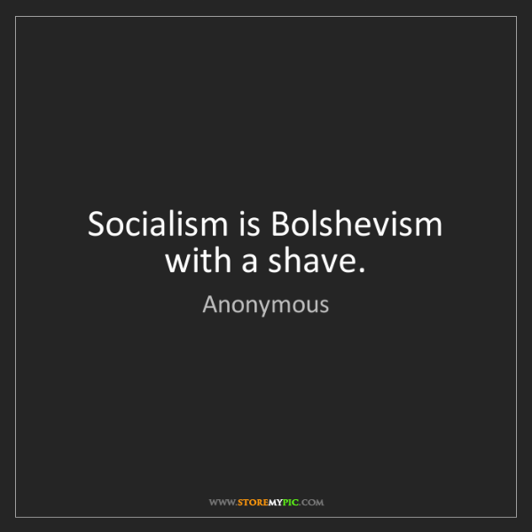 Anonymous: Socialism is Bolshevism with a shave.