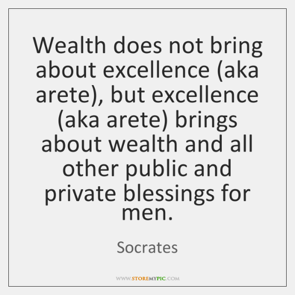 Wealth does not bring about excellence (aka arete), but excellence (aka arete) ...