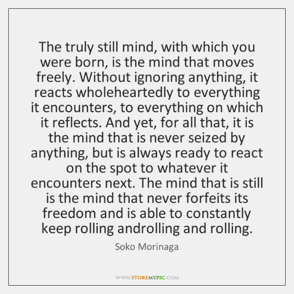 The truly still mind, with which you were born, is the mind ...