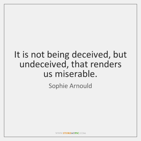 It is not being deceived, but undeceived, that renders us miserable.