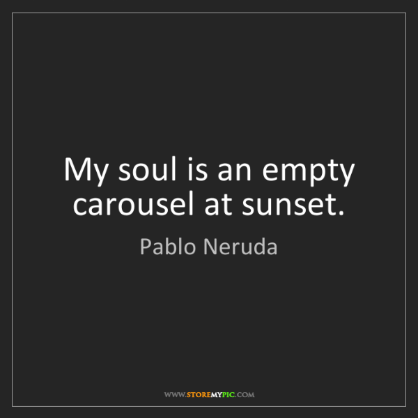Pablo Neruda: My soul is an empty carousel at sunset.