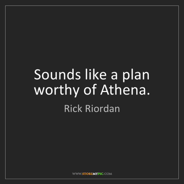 Rick Riordan: Sounds like a plan worthy of Athena.