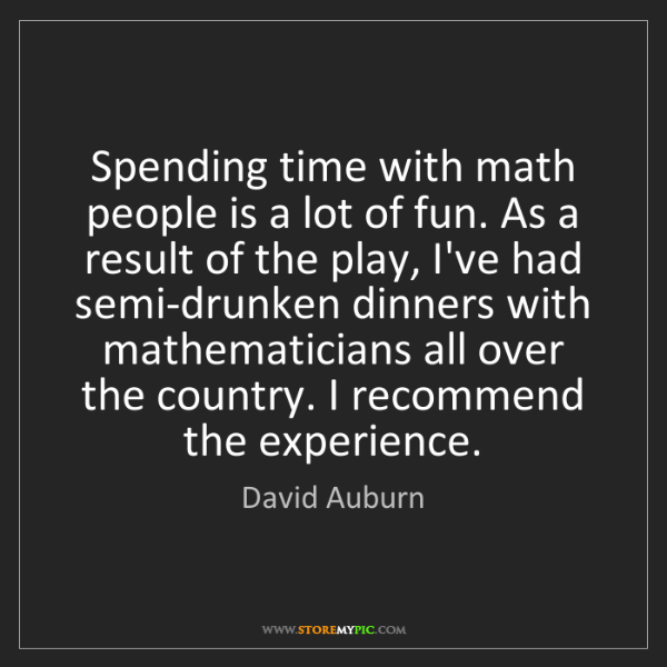 David Auburn: Spending time with math people is a lot of fun. As a...