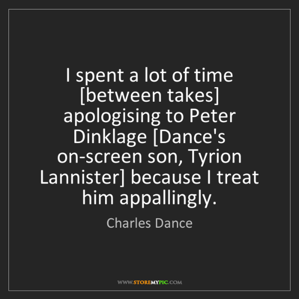 Charles Dance: I spent a lot of time [between takes] apologising to...