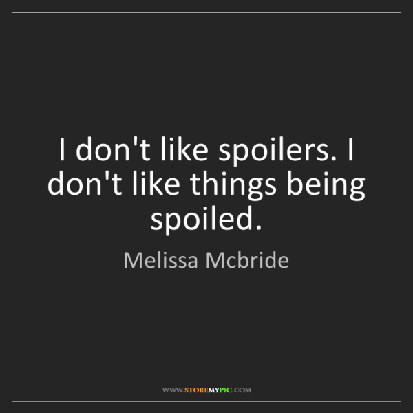 Melissa Mcbride: I don't like spoilers. I don't like things being spoiled.