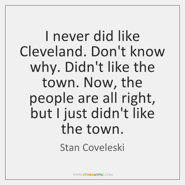 I never did like Cleveland. Don't know why. Didn't like the town. ...