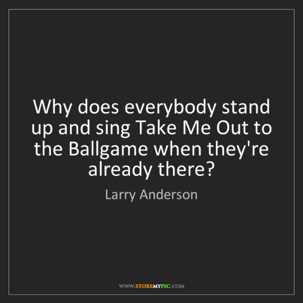 Larry Anderson: Why does everybody stand up and sing Take Me Out to the...