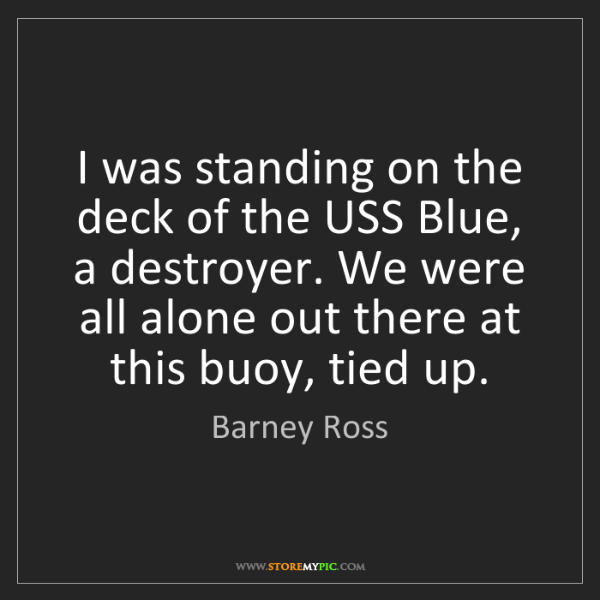 Barney Ross: I was standing on the deck of the USS Blue, a destroyer....