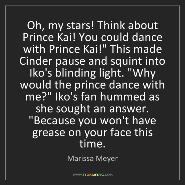 Marissa Meyer: Oh, my stars! Think about Prince Kai! You could dance...