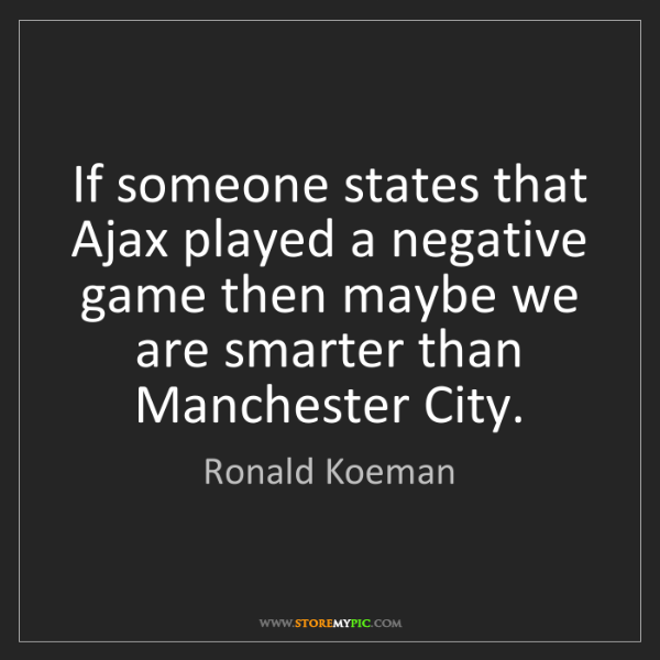 Ronald Koeman: If someone states that Ajax played a negative game then...