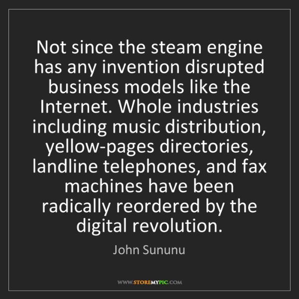 John Sununu: Not since the steam engine has any invention disrupted...