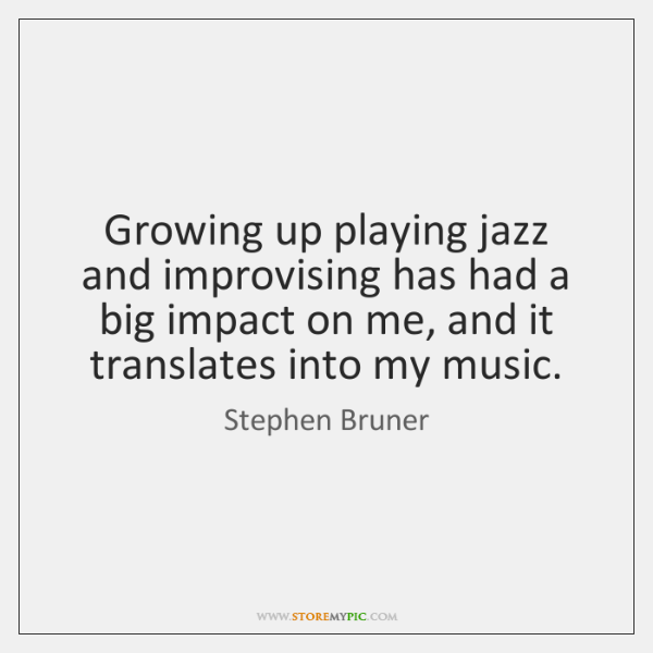 Growing up playing jazz and improvising has had a big impact on ...