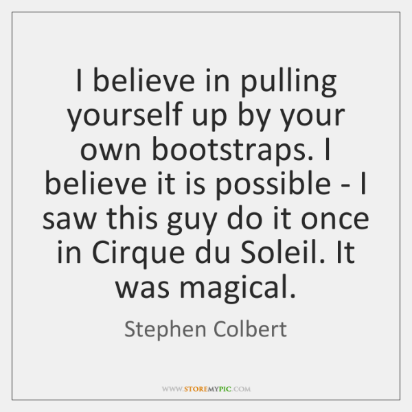 I believe in pulling yourself up by your own bootstraps. I believe ...