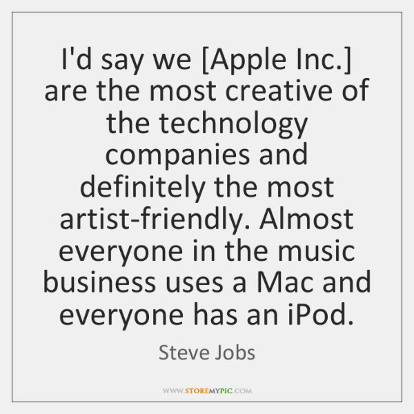 I'd say we [Apple Inc.] are the most creative of the technology ...