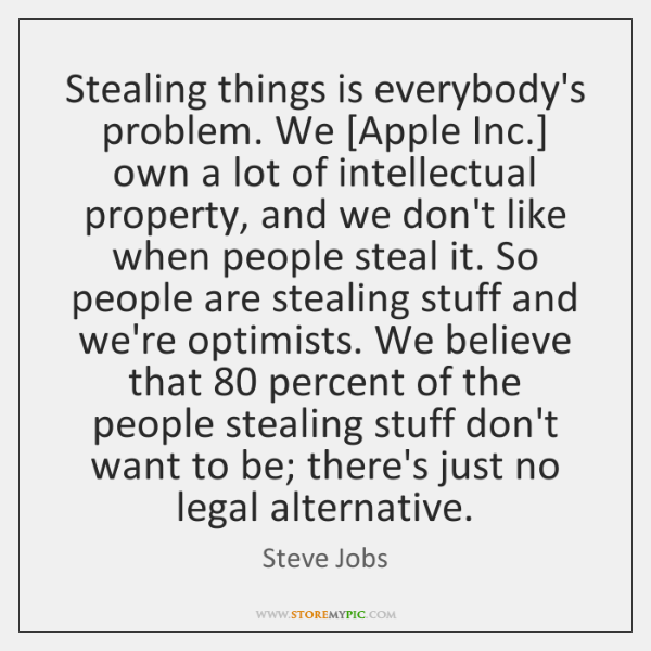 Stealing things is everybody's problem. We [Apple Inc.] own a lot of ...