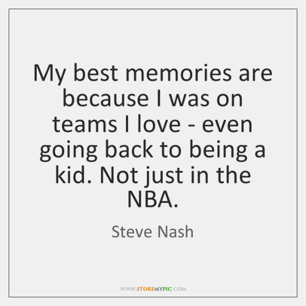 My best memories are because I was on teams I love - ...