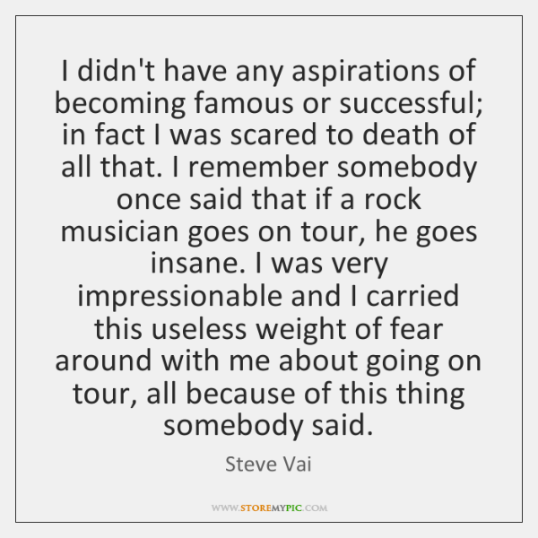 I didn't have any aspirations of becoming famous or successful; in fact ...