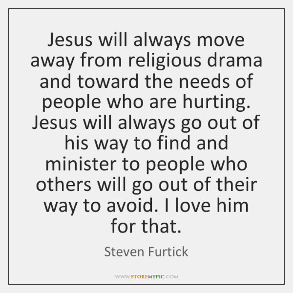 Jesus will always move away from religious drama and toward the needs ...