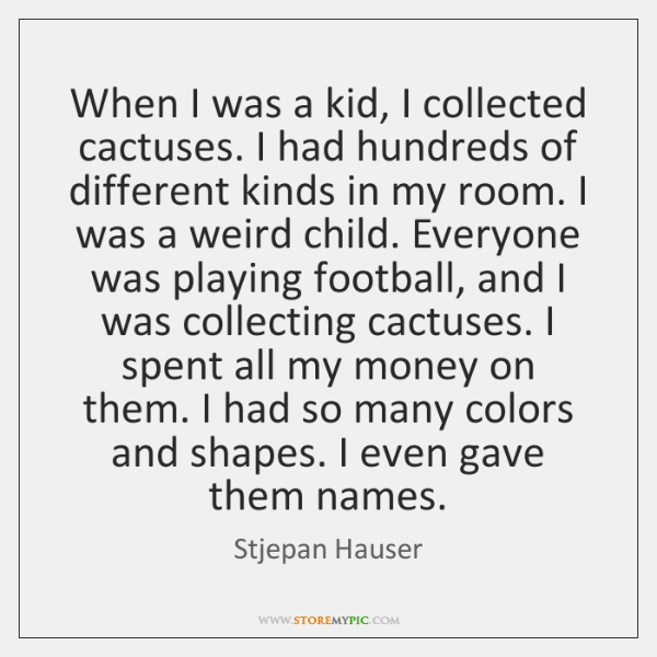 When I was a kid, I collected cactuses. I had hundreds of ...