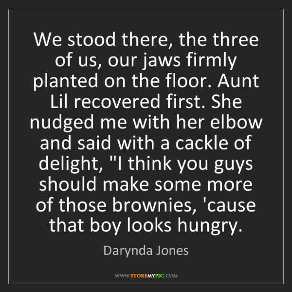 Darynda Jones: We stood there, the three of us, our jaws firmly planted...