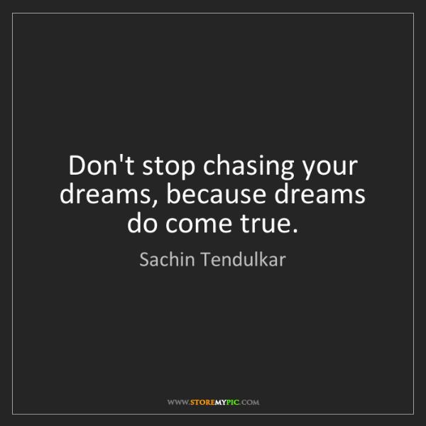 Sachin Tendulkar: Don't stop chasing your dreams, because dreams do come...