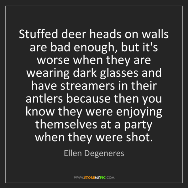 Ellen Degeneres: Stuffed deer heads on walls are bad enough, but it's...