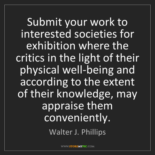 Walter J. Phillips: Submit your work to interested societies for exhibition...