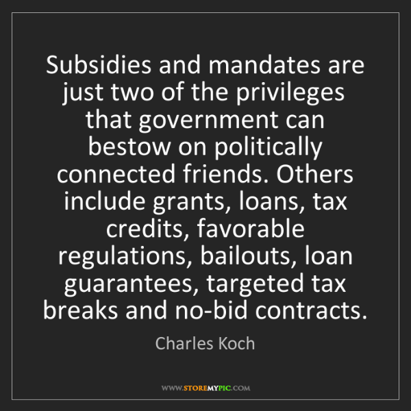 Charles Koch: Subsidies and mandates are just two of the privileges...