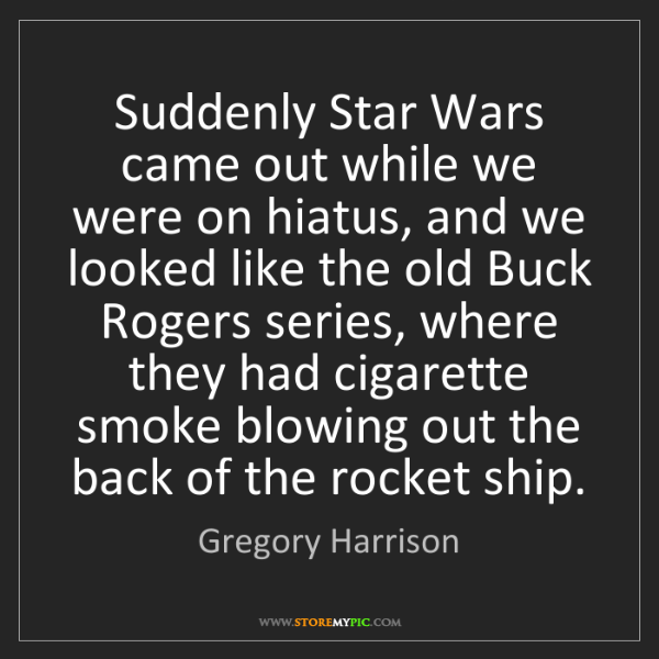 Gregory Harrison: Suddenly Star Wars came out while we were on hiatus,...