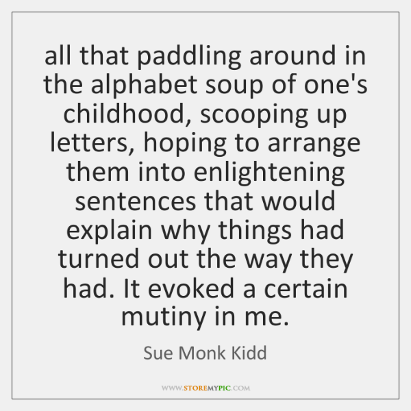 all that paddling around in the alphabet soup of one's childhood, scooping ...