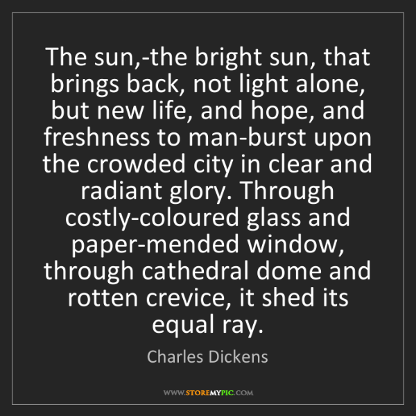 Charles Dickens: The sun,-the bright sun, that brings back, not light...