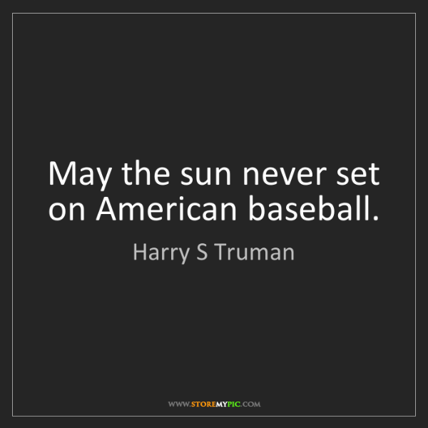 Harry S Truman: May the sun never set on American baseball.