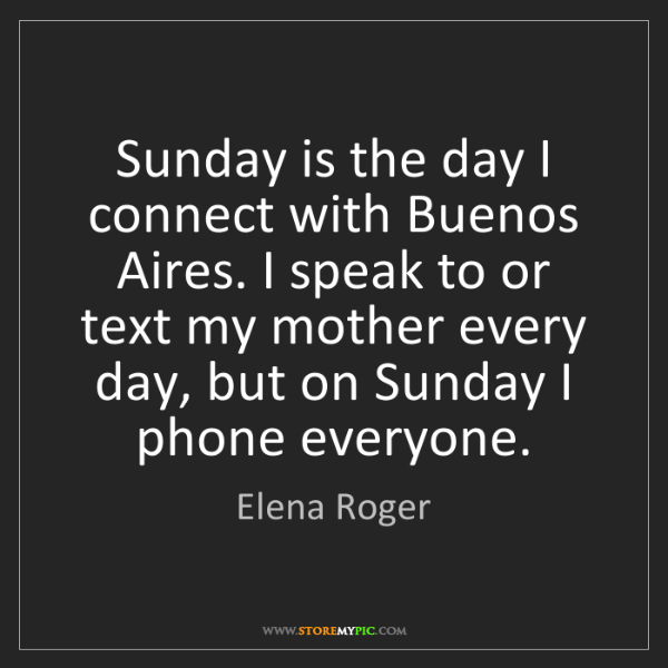 Elena Roger: Sunday is the day I connect with Buenos Aires. I speak...