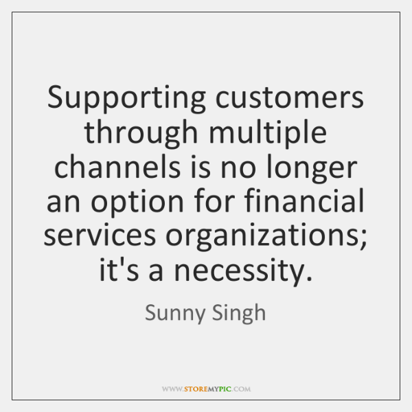 Supporting customers through multiple channels is no longer an option for financial ...