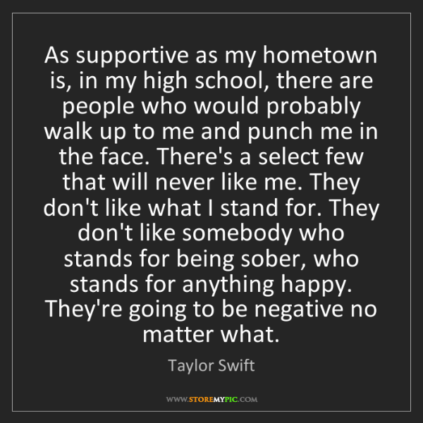 Taylor Swift: As supportive as my hometown is, in my high school, there...