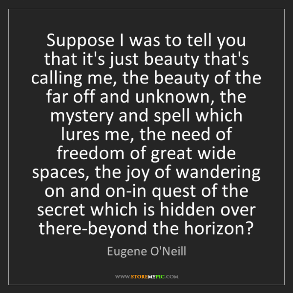 Eugene O'Neill: Suppose I was to tell you that it's just beauty that's...