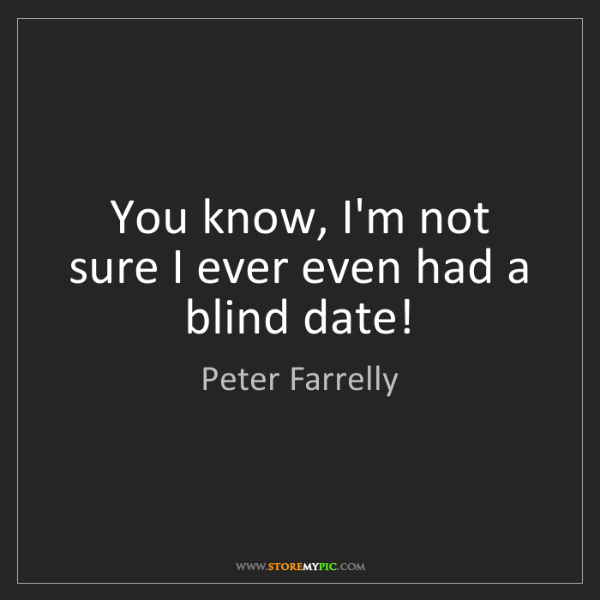 Peter Farrelly: You know, I'm not sure I ever even had a blind date!