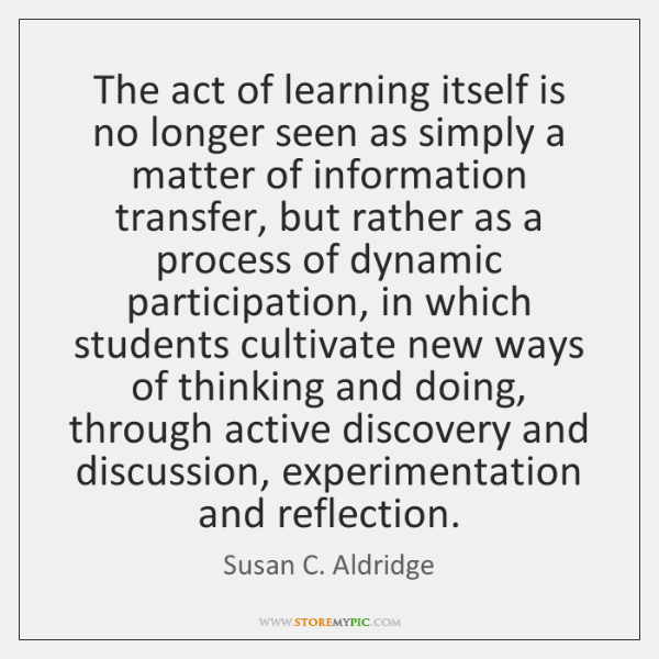 The act of learning itself is no longer seen as simply a ...