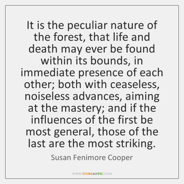 It is the peculiar nature of the forest, that life and death ...