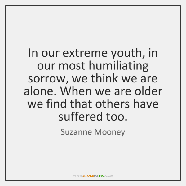 In our extreme youth, in our most humiliating sorrow, we think we ...