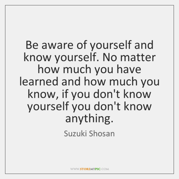 Be aware of yourself and know yourself. No matter how much you ...