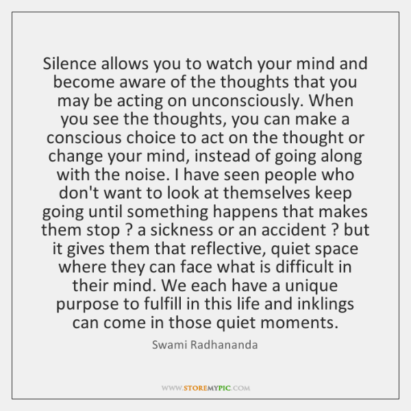 Silence allows you to watch your mind and become aware of the ...