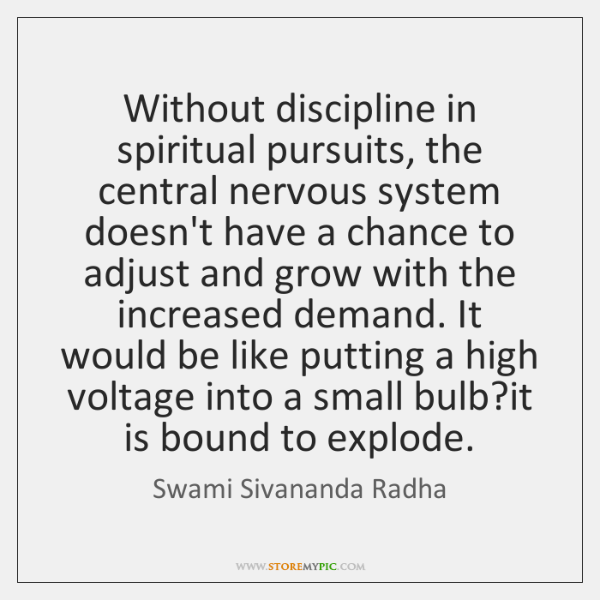 Without discipline in spiritual pursuits, the central nervous system doesn't have a ...